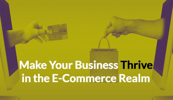 Make Your Business Thrive in the E-Commerce Realm
